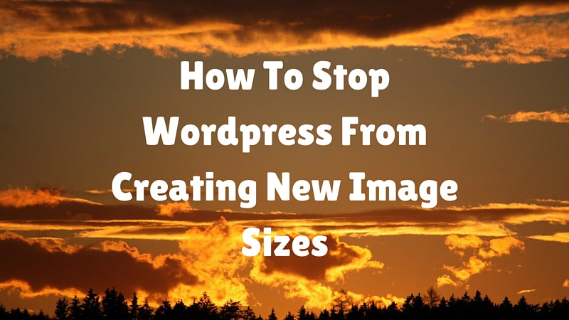 How To Stop Wordpress From Creating New Image Sizes