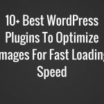 5 Best WordPress Plugins To Optimize Images For Fast Loading Speed